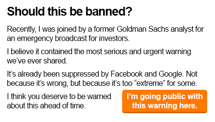 """hould this be banned?   Recently, I was joined by a former Goldman Sachs analyst for an emergency broadcast for investors.   I believe it contained the most serious and urgent warning we've ever shared.   It's already been suppressed by Facebook and Google. Not because it's wrong, but because it's too """"extreme"""" for some.    I think you deserve to be warned about this ahead of time – I'm going public with this warning here."""