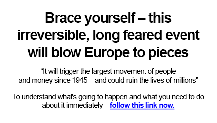 """Brace yourself – this irreversible, long feared event will blow Europe to pieces.   """"It will trigger the largest movement of people and money since 1945 – and could ruin the lives of millions""""   To understand what's going to happen and what you need to do about it immediately – follow this link now."""