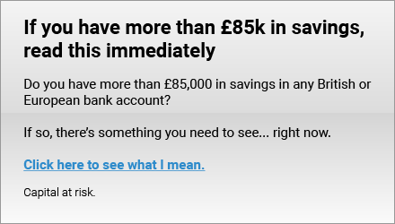 If you have more than £85k in a British or European bank
