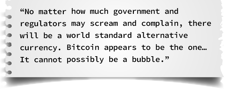 No matter how much government and regulators may scream and complain, there will be a world standard alternative currency. Bitcoin appears to be the one… It cannot possibly be a bubble.
