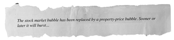 The stock market bubble has been replaced by a property-price bubble.                     Sooner or later it will burst...