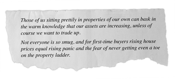 Those of us sitting prettily in properties of our own can bask in the warm knowledge that our assets are increasing, unless of course we want to trade up.   Not everyone is so smug, and for first-time buyers rising house prices equal rising panic and the fear of never getting even a toe on the property ladder.